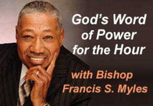 GOD'S WORD OF POWER FOR THE HOUR Bishop Francis S. Myles, Sr.