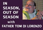 IN SEASON AND OUT OF SEASON Father Tom DiLorenzo